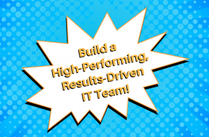 Build a High-Performing, Results-Driven IT Team!